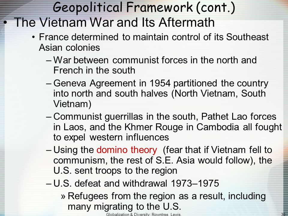 Globalization & Diversity: Rowntree, Lewis, Price, Wyckoff 30 Geopolitical Framework (cont.) The Vietnam War and Its Aftermath France determined to maintain control of its Southeast Asian colonies –War between communist forces in the north and French in the south –Geneva Agreement in 1954 partitioned the country into north and south halves (North Vietnam, South Vietnam) –Communist guerrillas in the south, Pathet Lao forces in Laos, and the Khmer Rouge in Cambodia all fought to expel western influences –Using the domino theory (fear that if Vietnam fell to communism, the rest of S.E.
