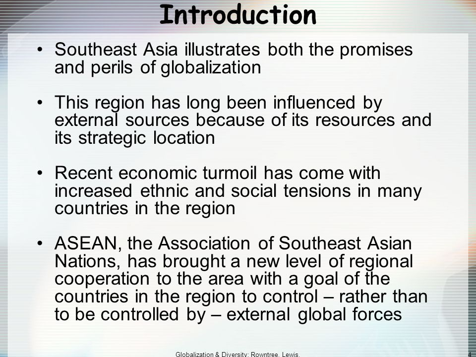 Globalization & Diversity: Rowntree, Lewis, Price, Wyckoff 4 Introduction Southeast Asia illustrates both the promises and perils of globalization This region has long been influenced by external sources because of its resources and its strategic location Recent economic turmoil has come with increased ethnic and social tensions in many countries in the region ASEAN, the Association of Southeast Asian Nations, has brought a new level of regional cooperation to the area with a goal of the countries in the region to control – rather than to be controlled by – external global forces