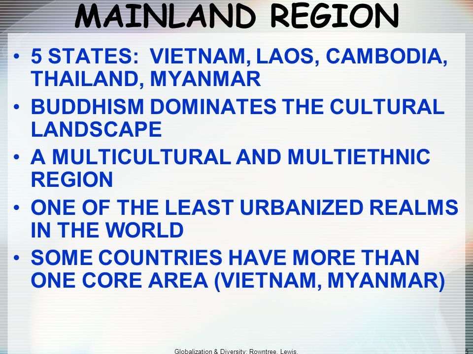 Globalization & Diversity: Rowntree, Lewis, Price, Wyckoff 5 MAINLAND REGION 5 STATES: VIETNAM, LAOS, CAMBODIA, THAILAND, MYANMAR BUDDHISM DOMINATES THE CULTURAL LANDSCAPE A MULTICULTURAL AND MULTIETHNIC REGION ONE OF THE LEAST URBANIZED REALMS IN THE WORLD SOME COUNTRIES HAVE MORE THAN ONE CORE AREA (VIETNAM, MYANMAR)