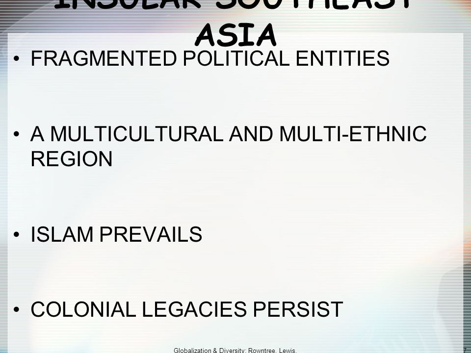 Globalization & Diversity: Rowntree, Lewis, Price, Wyckoff 7 INSULAR SOUTHEAST ASIA FRAGMENTED POLITICAL ENTITIES A MULTICULTURAL AND MULTI-ETHNIC REG