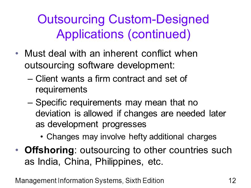 Management Information Systems, Sixth Edition12 Outsourcing Custom-Designed Applications (continued) Must deal with an inherent conflict when outsourc