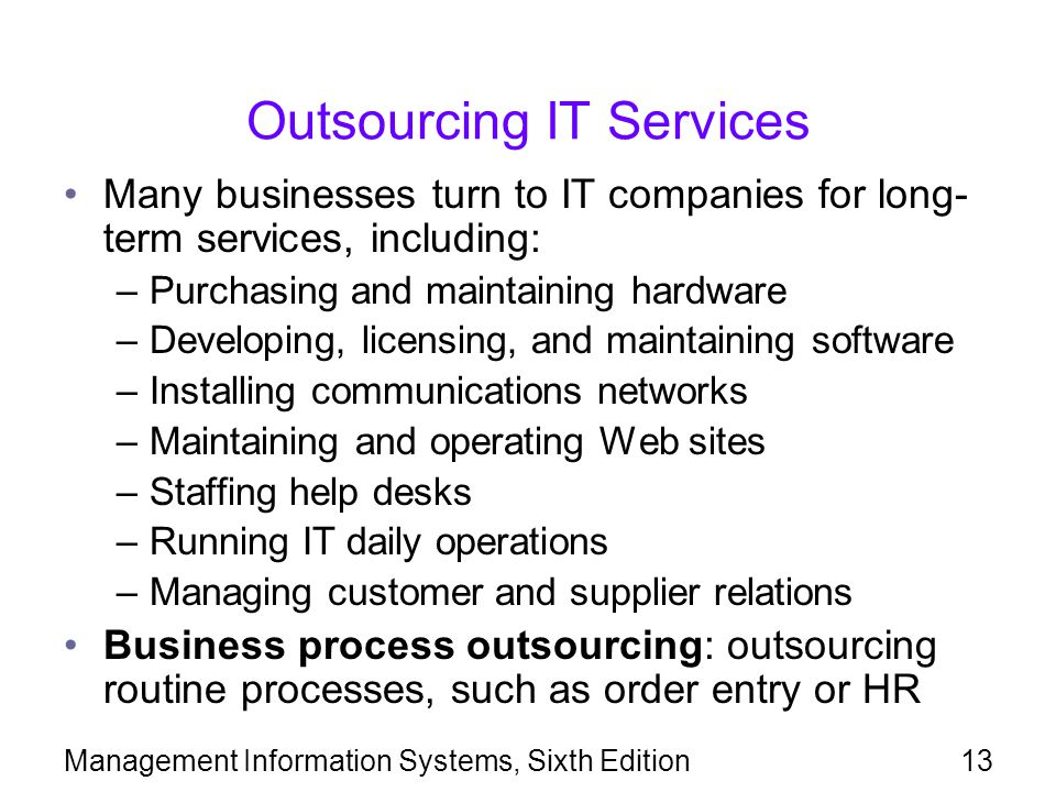 Management Information Systems, Sixth Edition13 Outsourcing IT Services Many businesses turn to IT companies for long- term services, including: –Purc