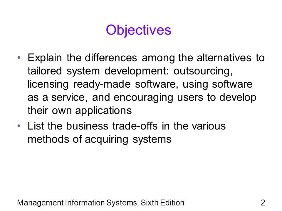 Management Information Systems, Sixth Edition2 Objectives Explain the differences among the alternatives to tailored system development: outsourcing,