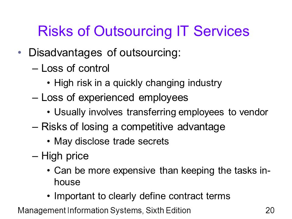 Management Information Systems, Sixth Edition20 Risks of Outsourcing IT Services Disadvantages of outsourcing: –Loss of control High risk in a quickly