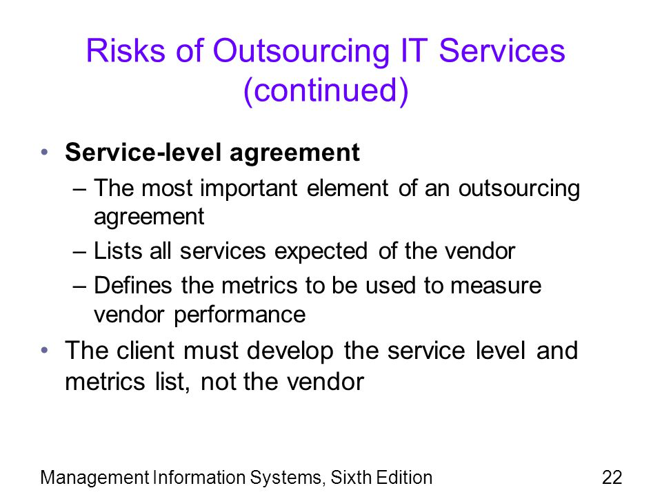 Management Information Systems, Sixth Edition22 Risks of Outsourcing IT Services (continued) Service-level agreement –The most important element of an