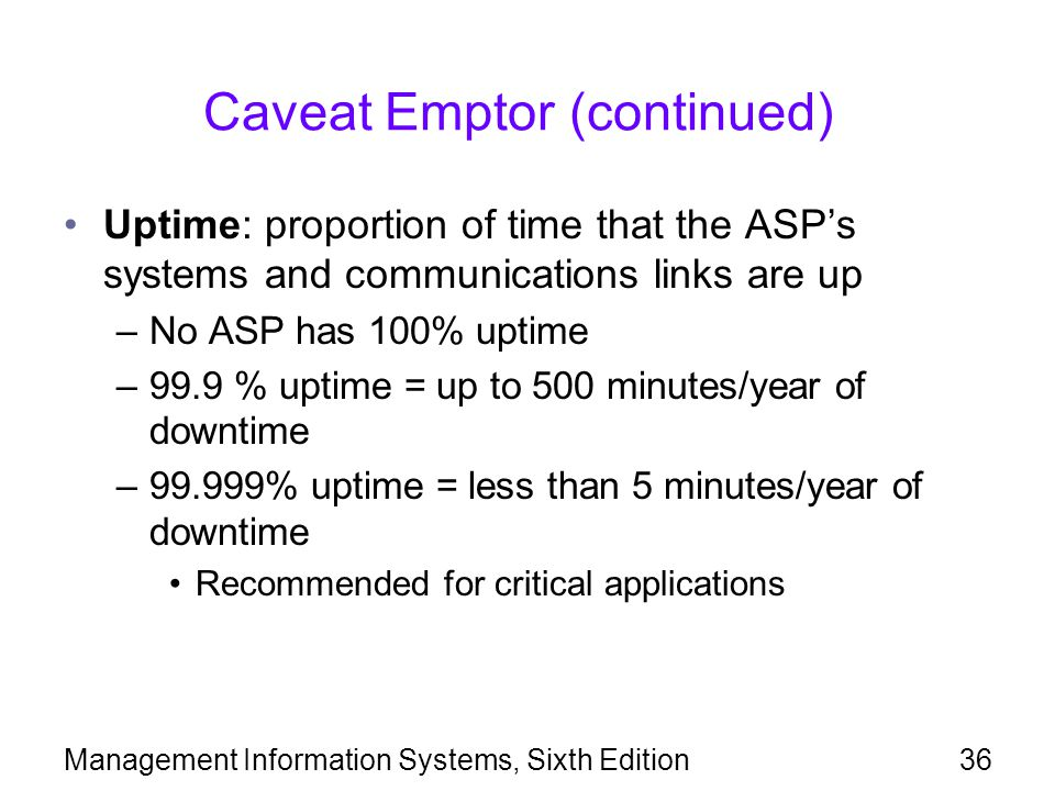 Management Information Systems, Sixth Edition36 Caveat Emptor (continued) Uptime: proportion of time that the ASP's systems and communications links a