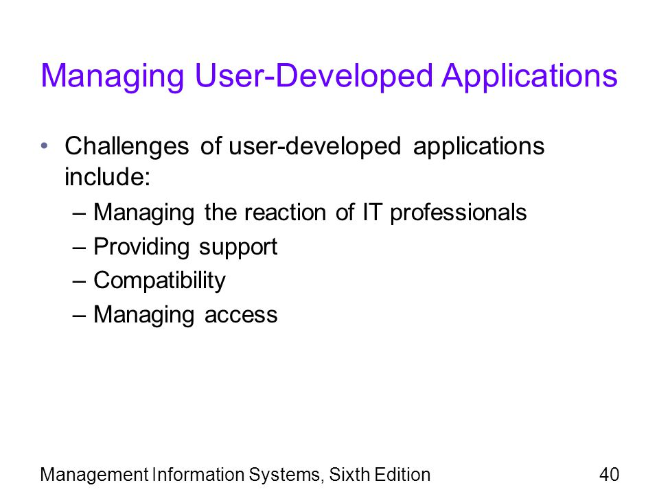 Management Information Systems, Sixth Edition40 Managing User-Developed Applications Challenges of user-developed applications include: –Managing the