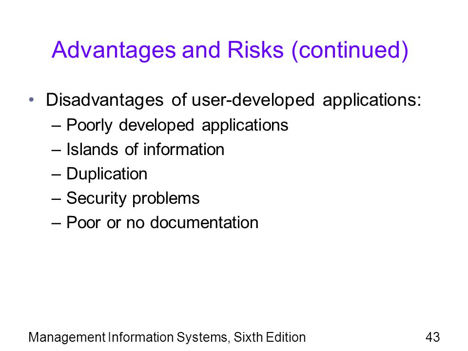 Management Information Systems, Sixth Edition43 Advantages and Risks (continued) Disadvantages of user-developed applications: –Poorly developed appli