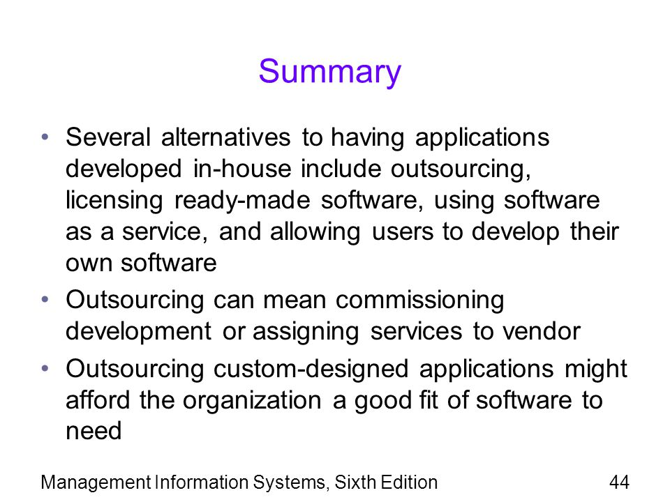 Management Information Systems, Sixth Edition44 Summary Several alternatives to having applications developed in-house include outsourcing, licensing