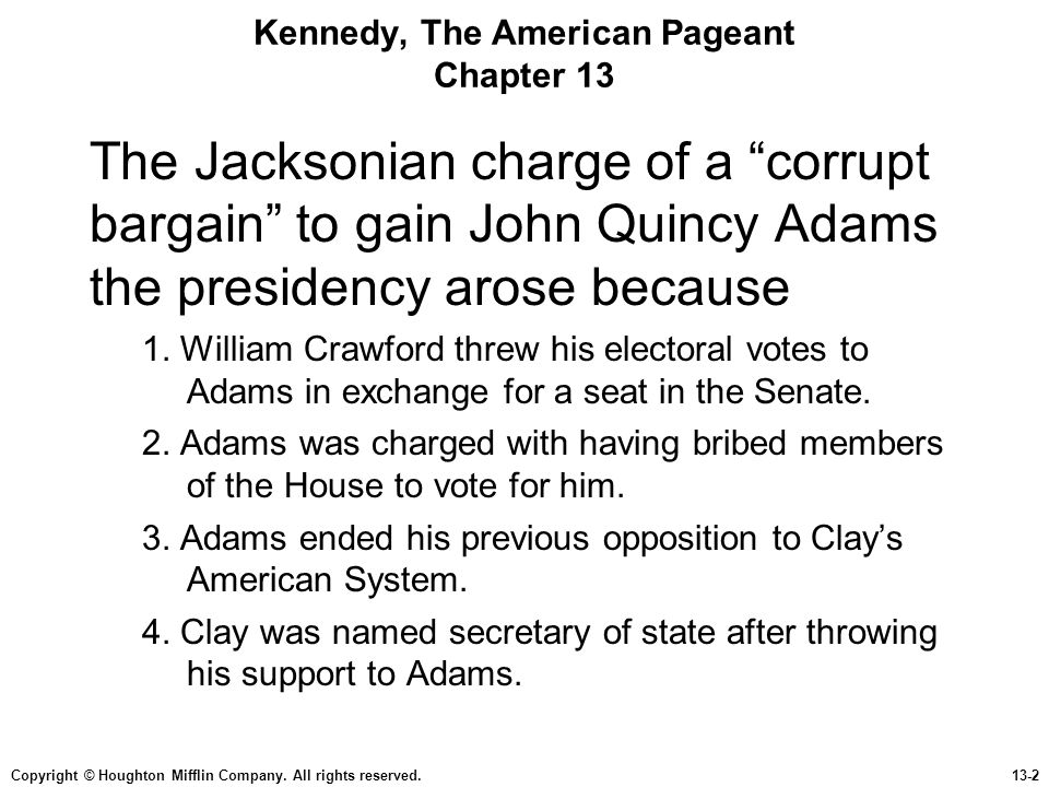 "Copyright © Houghton Mifflin Company. All rights reserved.13-2 Kennedy, The American Pageant Chapter 13 The Jacksonian charge of a ""corrupt bargain"" t"
