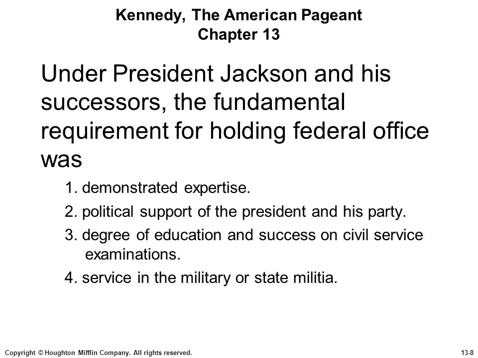 Copyright © Houghton Mifflin Company. All rights reserved.13-8 Kennedy, The American Pageant Chapter 13 Under President Jackson and his successors, th