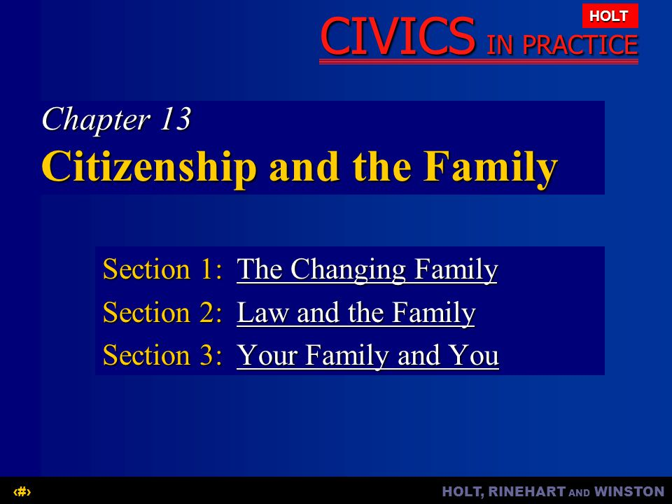 HOLT, RINEHART AND WINSTON1 CIVICS IN PRACTICE HOLT Chapter 13 Citizenship and the Family Section 1:The Changing Family The Changing FamilyThe Changin