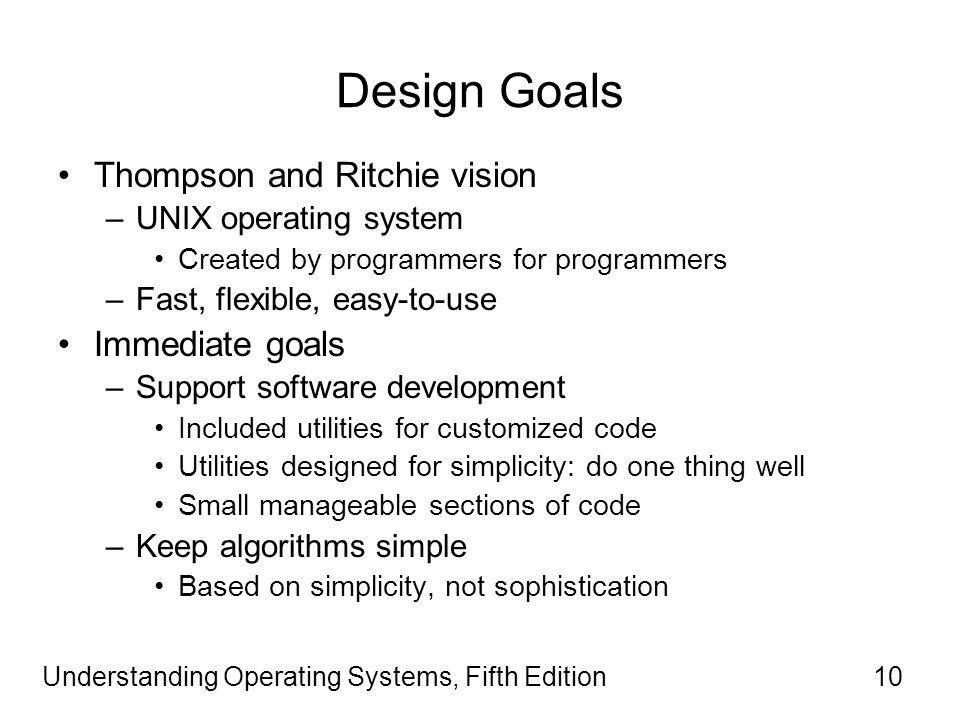 Understanding Operating Systems, Fifth Edition10 Design Goals Thompson and Ritchie vision –UNIX operating system Created by programmers for programmers –Fast, flexible, easy-to-use Immediate goals –Support software development Included utilities for customized code Utilities designed for simplicity: do one thing well Small manageable sections of code –Keep algorithms simple Based on simplicity, not sophistication
