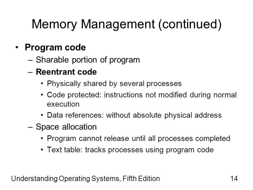 Understanding Operating Systems, Fifth Edition14 Memory Management (continued) Program code –Sharable portion of program –Reentrant code Physically shared by several processes Code protected: instructions not modified during normal execution Data references: without absolute physical address –Space allocation Program cannot release until all processes completed Text table: tracks processes using program code