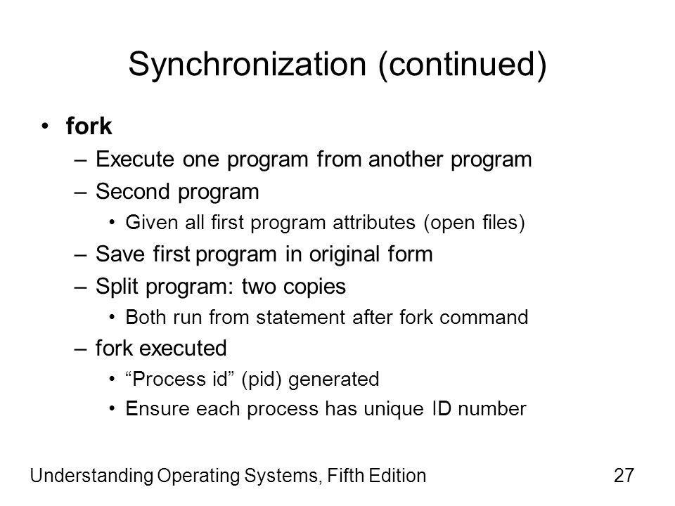 Understanding Operating Systems, Fifth Edition27 Synchronization (continued) fork –Execute one program from another program –Second program Given all first program attributes (open files) –Save first program in original form –Split program: two copies Both run from statement after fork command –fork executed Process id (pid) generated Ensure each process has unique ID number