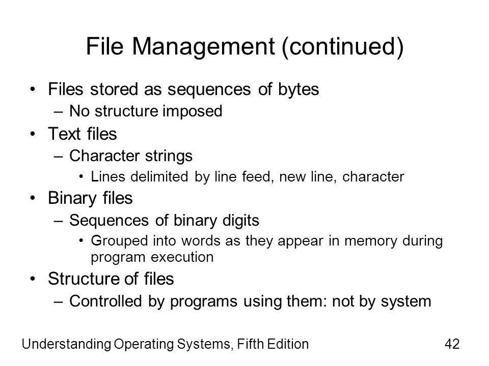 Understanding Operating Systems, Fifth Edition42 File Management (continued) Files stored as sequences of bytes –No structure imposed Text files –Character strings Lines delimited by line feed, new line, character Binary files –Sequences of binary digits Grouped into words as they appear in memory during program execution Structure of files –Controlled by programs using them: not by system