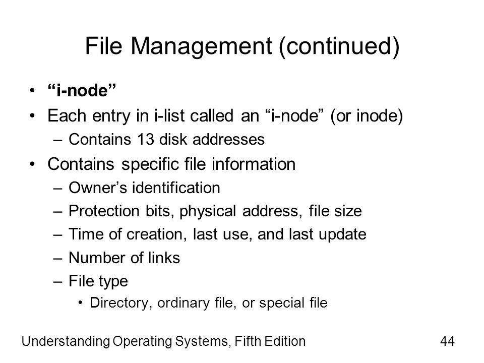 Understanding Operating Systems, Fifth Edition44 File Management (continued) i-node Each entry in i-list called an i-node (or inode) –Contains 13 disk addresses Contains specific file information –Owner's identification –Protection bits, physical address, file size –Time of creation, last use, and last update –Number of links –File type Directory, ordinary file, or special file