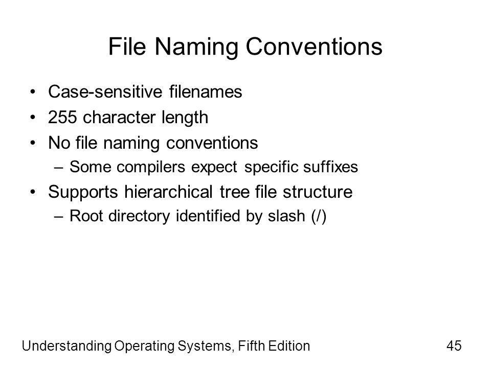 Understanding Operating Systems, Fifth Edition45 File Naming Conventions Case-sensitive filenames 255 character length No file naming conventions –Some compilers expect specific suffixes Supports hierarchical tree file structure –Root directory identified by slash (/)