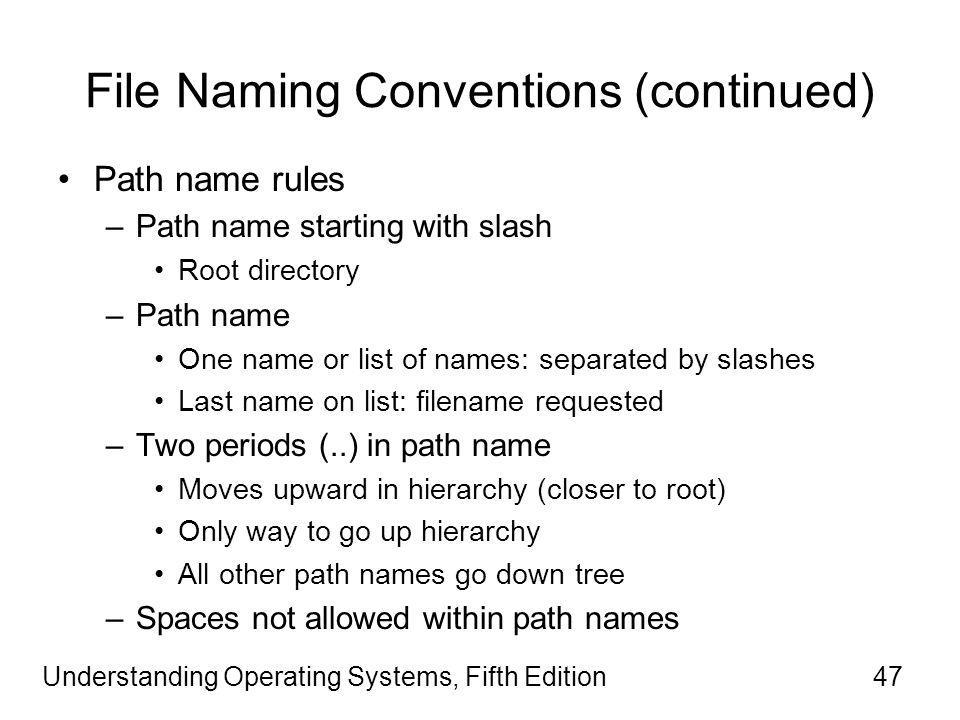 Understanding Operating Systems, Fifth Edition47 File Naming Conventions (continued) Path name rules –Path name starting with slash Root directory –Path name One name or list of names: separated by slashes Last name on list: filename requested –Two periods (..) in path name Moves upward in hierarchy (closer to root) Only way to go up hierarchy All other path names go down tree –Spaces not allowed within path names
