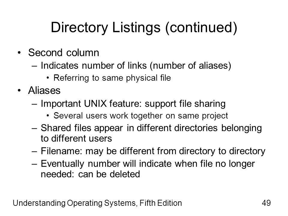 Understanding Operating Systems, Fifth Edition49 Directory Listings (continued) Second column –Indicates number of links (number of aliases) Referring to same physical file Aliases –Important UNIX feature: support file sharing Several users work together on same project –Shared files appear in different directories belonging to different users –Filename: may be different from directory to directory –Eventually number will indicate when file no longer needed: can be deleted
