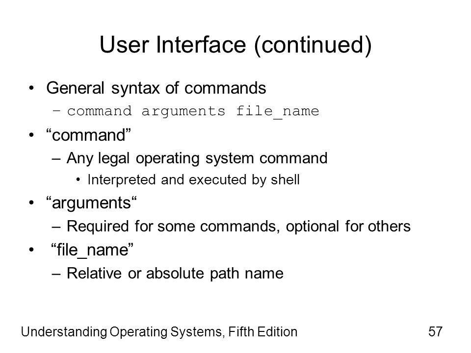 Understanding Operating Systems, Fifth Edition57 User Interface (continued) General syntax of commands –command arguments file_name command –Any legal operating system command Interpreted and executed by shell arguments –Required for some commands, optional for others file_name –Relative or absolute path name