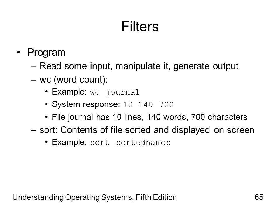 Understanding Operating Systems, Fifth Edition65 Filters Program –Read some input, manipulate it, generate output –wc (word count): Example: wc journal System response: 10 140 700 File journal has 10 lines, 140 words, 700 characters –sort: Contents of file sorted and displayed on screen Example: sort sortednames