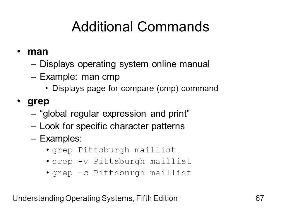 Understanding Operating Systems, Fifth Edition67 Additional Commands man –Displays operating system online manual –Example: man cmp Displays page for compare (cmp) command grep – global regular expression and print –Look for specific character patterns –Examples: grep Pittsburgh maillist grep -v Pittsburgh maillist grep -c Pittsburgh maillist