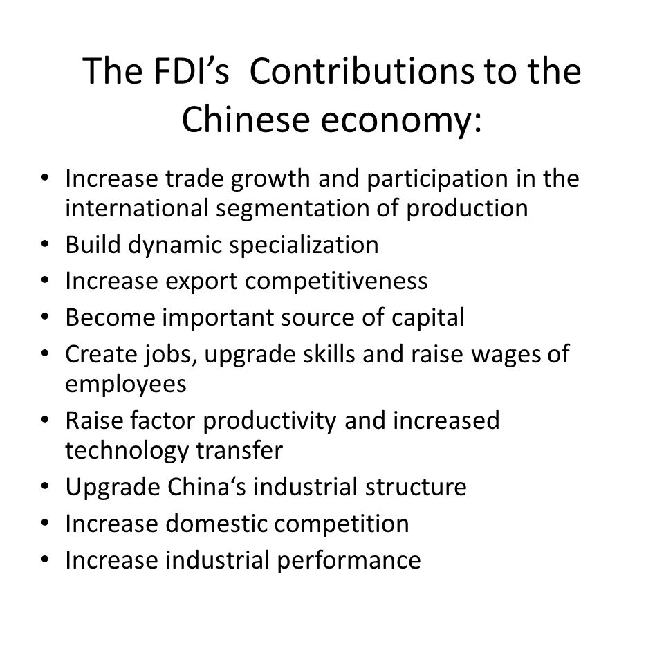 The FDI's Contributions to the Chinese economy: Increase trade growth and participation in the international segmentation of production Build dynamic specialization Increase export competitiveness Become important source of capital Create jobs, upgrade skills and raise wages of employees Raise factor productivity and increased technology transfer Upgrade China's industrial structure Increase domestic competition Increase industrial performance