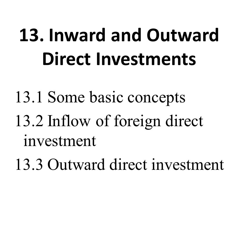 13. Inward and Outward Direct Investments 13.1 Some basic concepts 13.2 Inflow of foreign direct investment 13.3 Outward direct investment