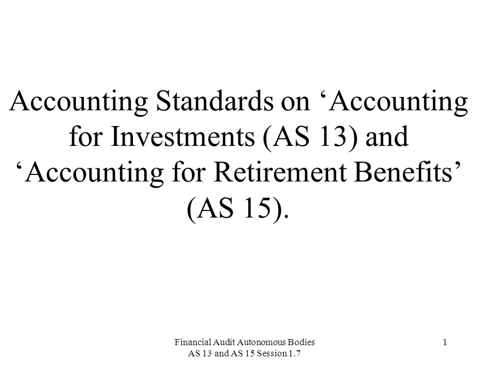 Financial Audit Autonomous Bodies AS 13 and AS 15 Session 1.7 32 Accounting Standard 15 28.In respect of gratuity benefit and other defined benefit schemes, the accounting treatment will depend on the type of arrangement, which the employer has chosen to make.
