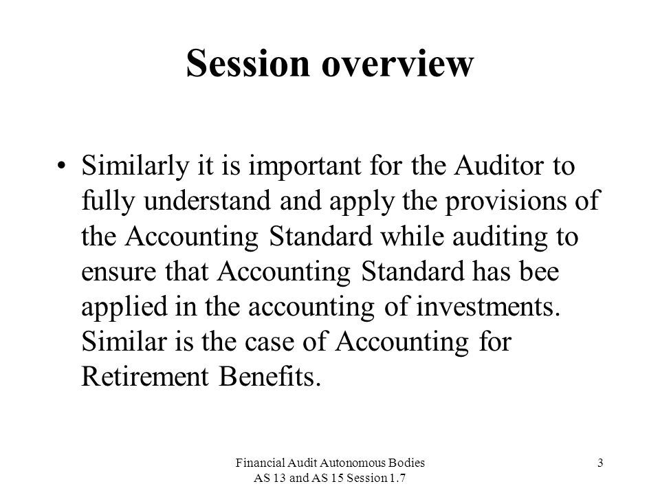 Financial Audit Autonomous Bodies AS 13 and AS 15 Session 1.7 24 AS 15 Accounting for Retirement Benefits This Statement deals with accounting for retirement benefits in the financial statements of employers.
