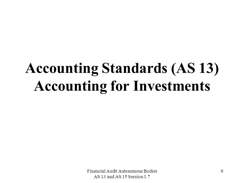 Financial Audit Autonomous Bodies AS 13 and AS 15 Session 1.7 7 Definitions Investments are assets held by an enterprise for earning income by way of dividends, interest, and rentals, for capital appreciation, or for other benefits to the investing enterprise.