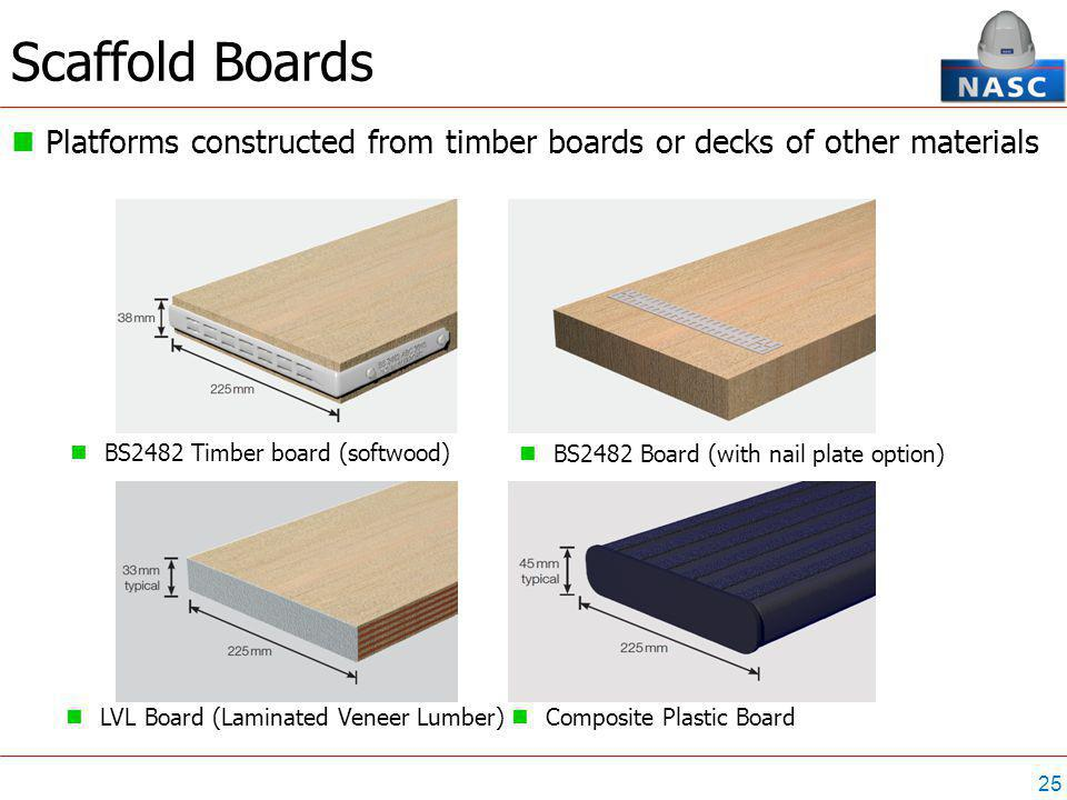 25 Scaffold Boards Platforms constructed from timber boards or decks of other materials BS2482 Timber board (softwood) BS2482 Board (with nail plate option) LVL Board (Laminated Veneer Lumber) Composite Plastic Board