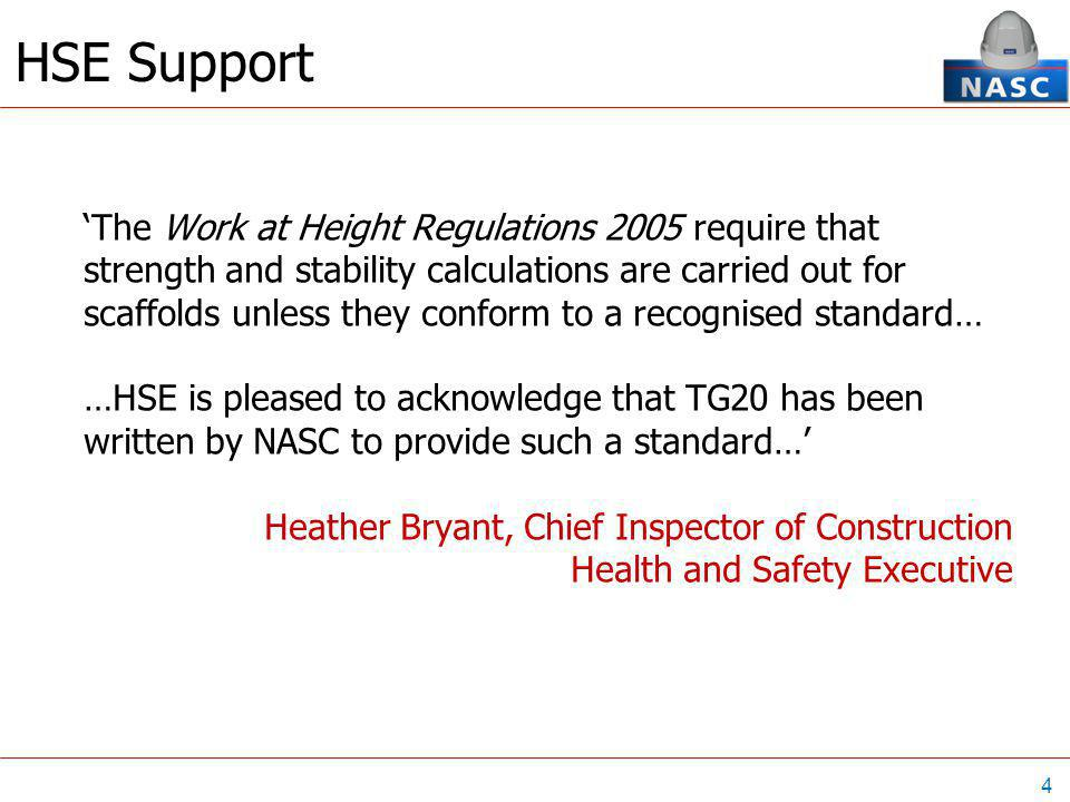 4 HSE Support 'The Work at Height Regulations 2005 require that strength and stability calculations are carried out for scaffolds unless they conform to a recognised standard… …HSE is pleased to acknowledge that TG20 has been written by NASC to provide such a standard…' Heather Bryant, Chief Inspector of Construction Health and Safety Executive