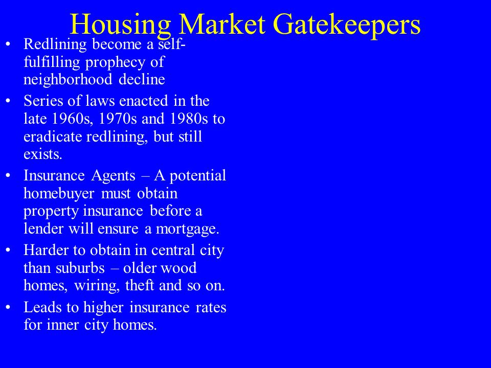 Housing Market Gatekeepers Redlining become a self- fulfilling prophecy of neighborhood decline Series of laws enacted in the late 1960s, 1970s and 1980s to eradicate redlining, but still exists.