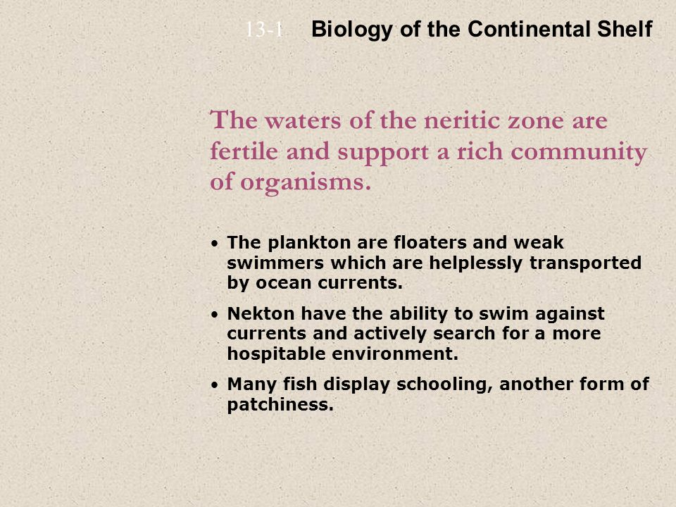 The waters of the neritic zone are fertile and support a rich community of organisms. The plankton are floaters and weak swimmers which are helplessly