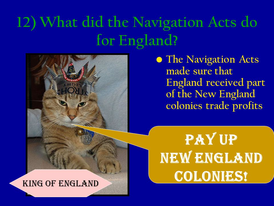 12) What did the Navigation Acts do for England? The Navigation Acts made sure that England received part of the New England colonies trade profits Pa