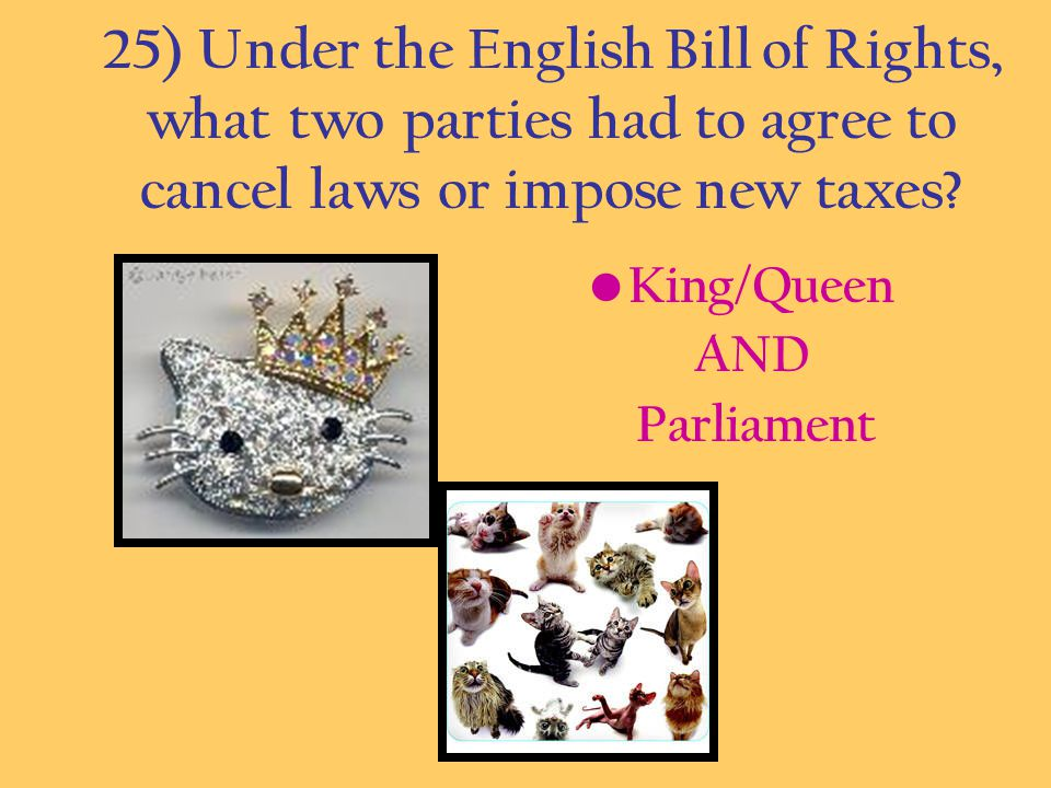 25) Under the English Bill of Rights, what two parties had to agree to cancel laws or impose new taxes? King/Queen AND Parliament
