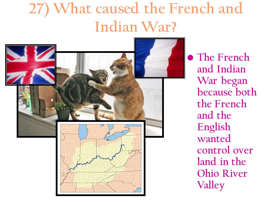 27) What caused the French and Indian War? The French and Indian War began because both the French and the English wanted control over land in the Ohi