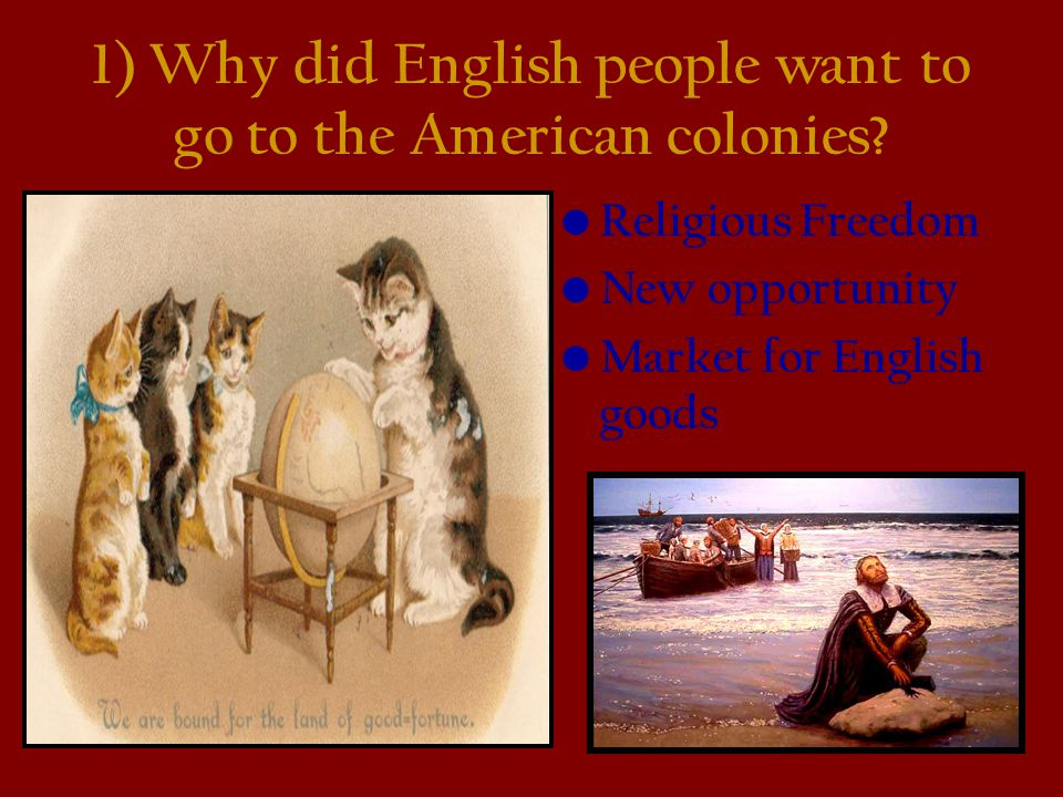 1) Why did English people want to go to the American colonies? Religious Freedom New opportunity Market for English goods