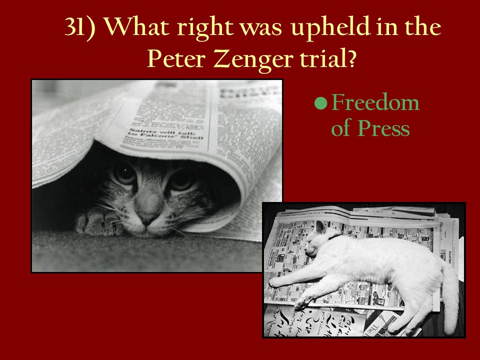 31) What right was upheld in the Peter Zenger trial? Freedom of Press