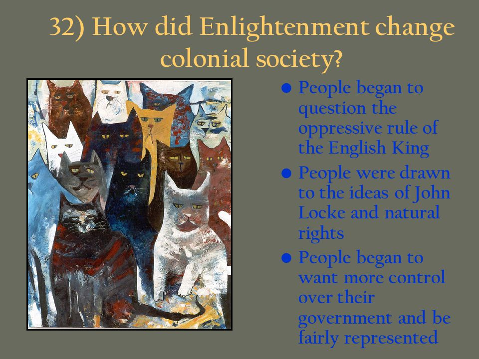 32) How did Enlightenment change colonial society? People began to question the oppressive rule of the English King People were drawn to the ideas of