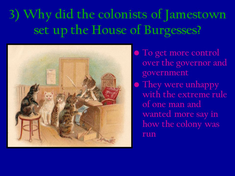 3) Why did the colonists of Jamestown set up the House of Burgesses? To get more control over the governor and government They were unhappy with the e