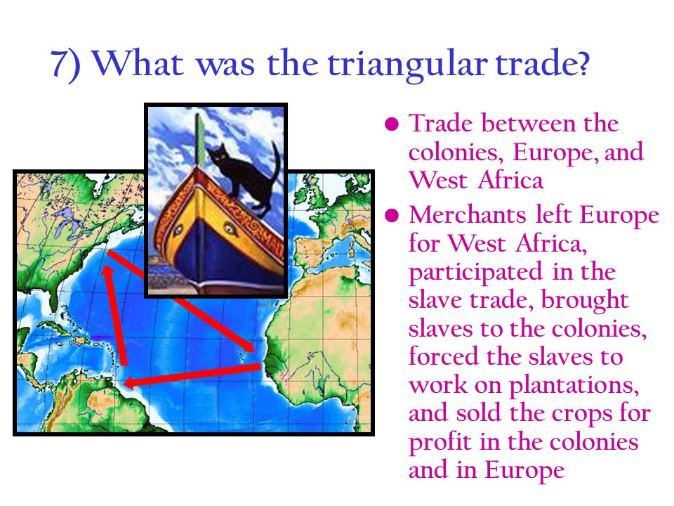 7) What was the triangular trade? Trade between the colonies, Europe, and West Africa Merchants left Europe for West Africa, participated in the slave