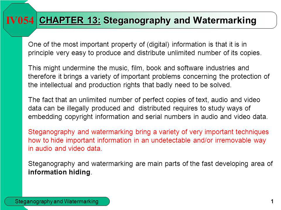 Steganography and Watermarking 1 CHAPTER 13: Steganography and Watermarking One of the most important property of (digital) information is that it is