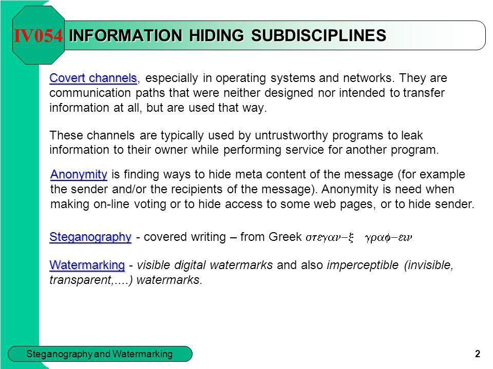 2 Steganography and Watermarking INFORMATION HIDING SUBDISCIPLINES Covert channels Covert channels, especially in operating systems and networks. They