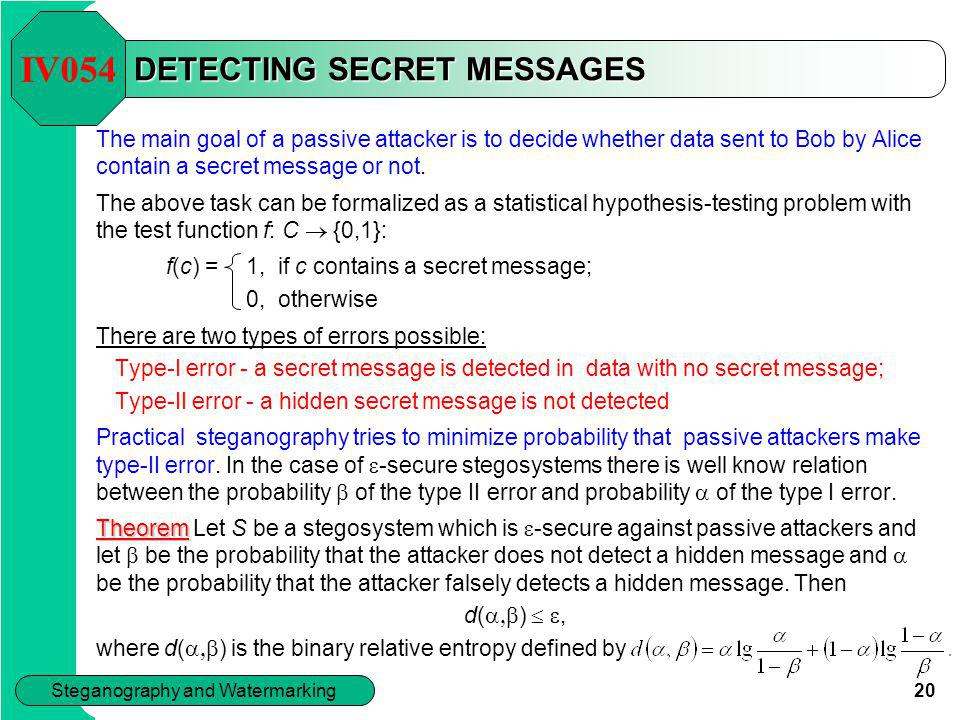 20 Steganography and Watermarking DETECTING SECRET MESSAGES The main goal of a passive attacker is to decide whether data sent to Bob by Alice contain