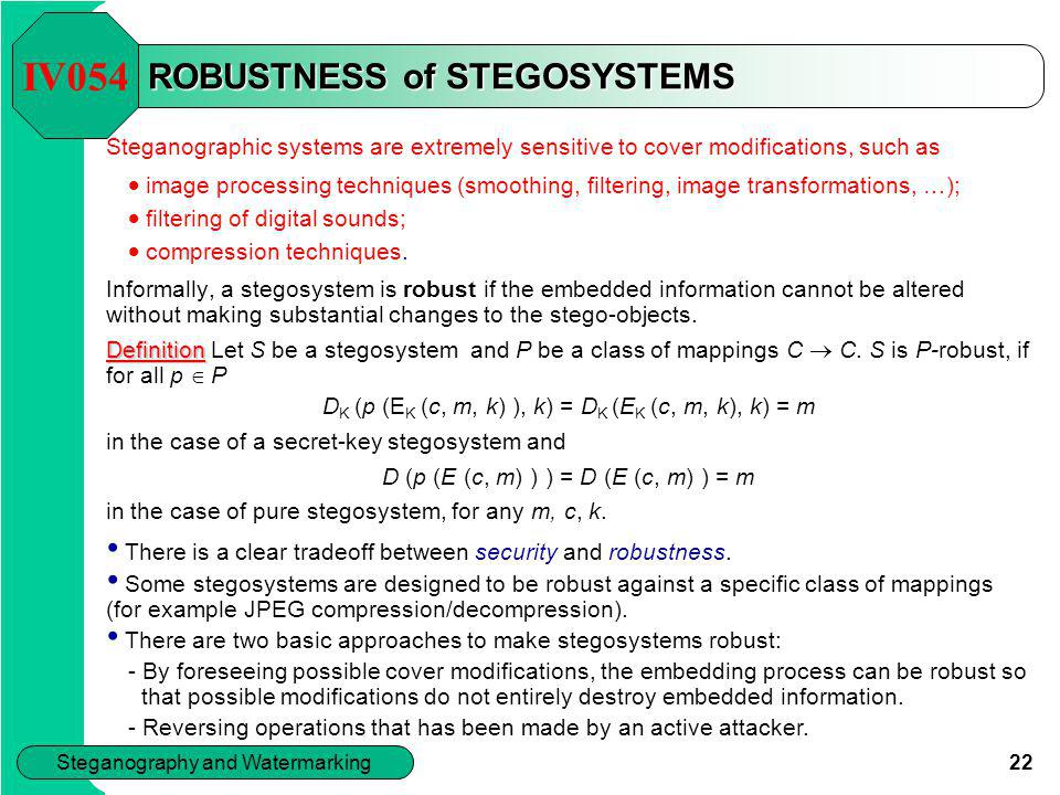 22 Steganography and Watermarking ROBUSTNESS of STEGOSYSTEMS Steganographic systems are extremely sensitive to cover modifications, such as  image pr