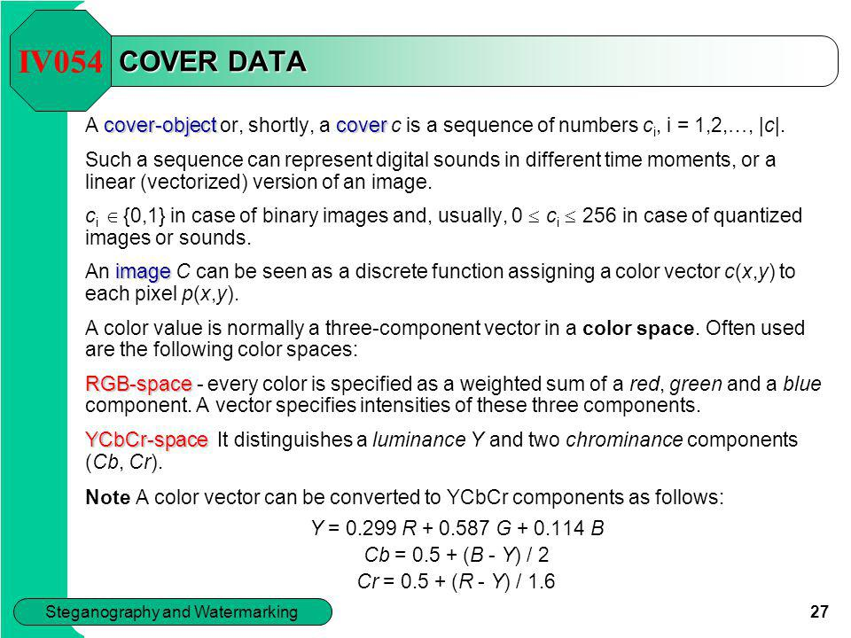27 Steganography and Watermarking COVER DATA cover-objectcover A cover-object or, shortly, a cover c is a sequence of numbers c i, i = 1,2,…, |c|. Suc