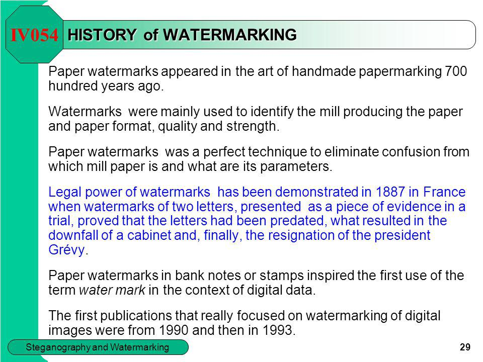 29 Steganography and Watermarking HISTORY of WATERMARKING Paper watermarks appeared in the art of handmade papermarking 700 hundred years ago. Waterma